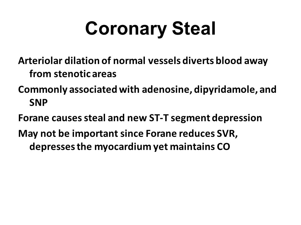 Coronary Steal Arteriolar dilation of normal vessels diverts blood away from stenotic areas Commonly associated with adenosine, dipyridamole, and SNP