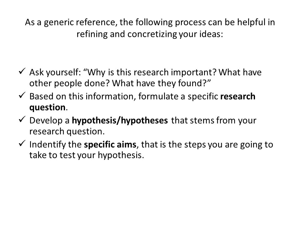 As a generic reference, the following process can be helpful in refining and concretizing your ideas: Ask yourself: Why is this research important? Wh