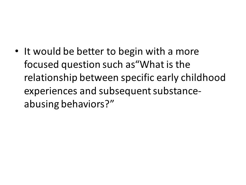 It would be better to begin with a more focused question such asWhat is the relationship between specific early childhood experiences and subsequent s