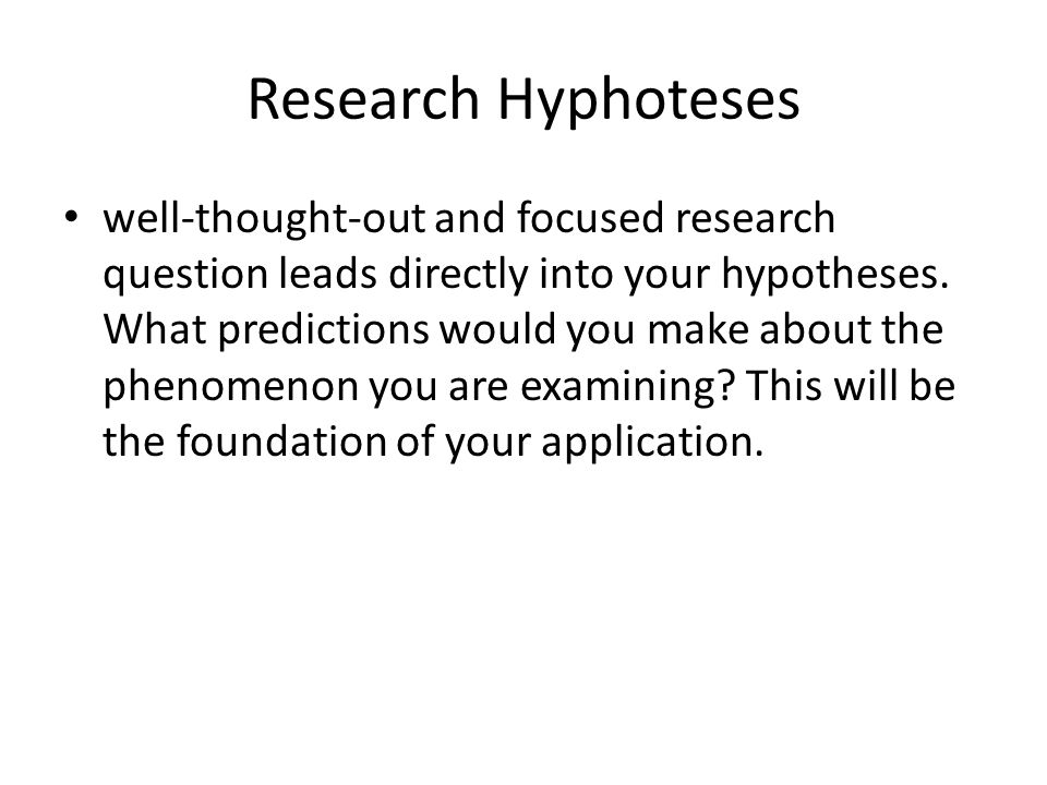 Research Hyphoteses well-thought-out and focused research question leads directly into your hypotheses. What predictions would you make about the phen