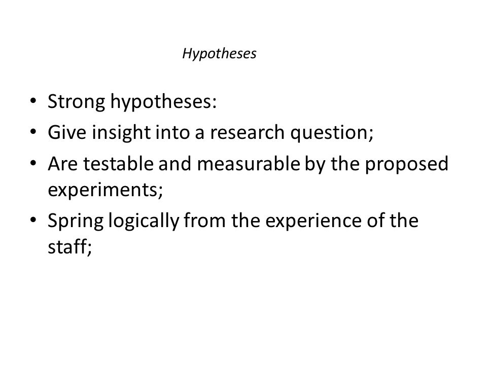 Hypotheses Strong hypotheses: Give insight into a research question; Are testable and measurable by the proposed experiments; Spring logically from th