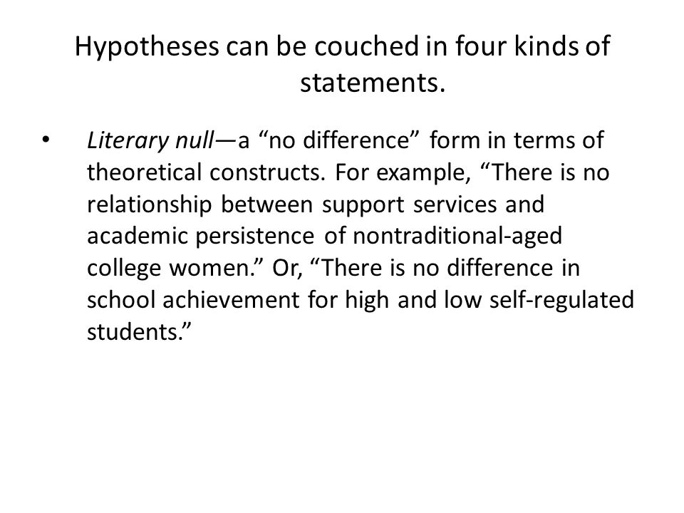 Hypotheses can be couched in four kinds of statements. Literary nulla no difference form in terms of theoretical constructs. For example, There is no