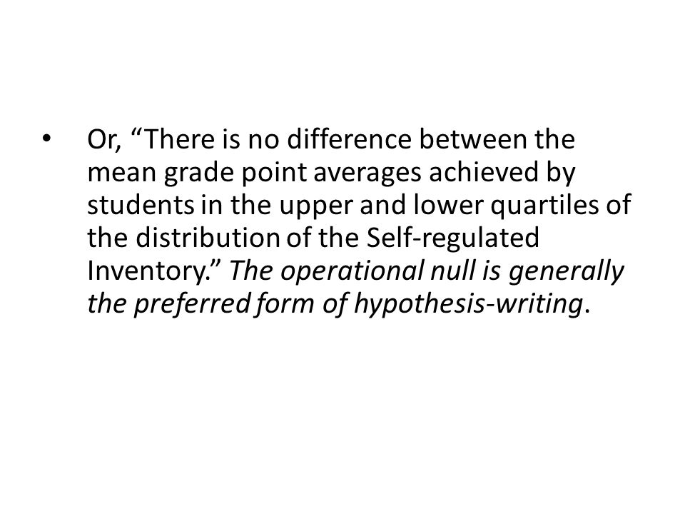 Or, There is no difference between the mean grade point averages achieved by students in the upper and lower quartiles of the distribution of the Self