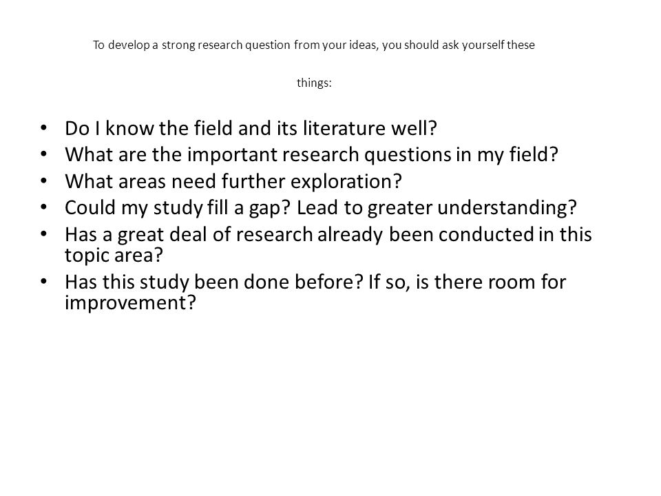 To develop a strong research question from your ideas, you should ask yourself these things: Do I know the field and its literature well? What are the