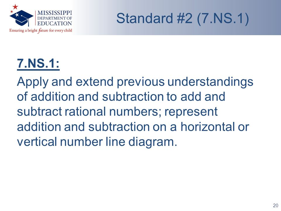 20 Standard #2 (7.NS.1) 7.NS.1: Apply and extend previous understandings of addition and subtraction to add and subtract rational numbers; represent a