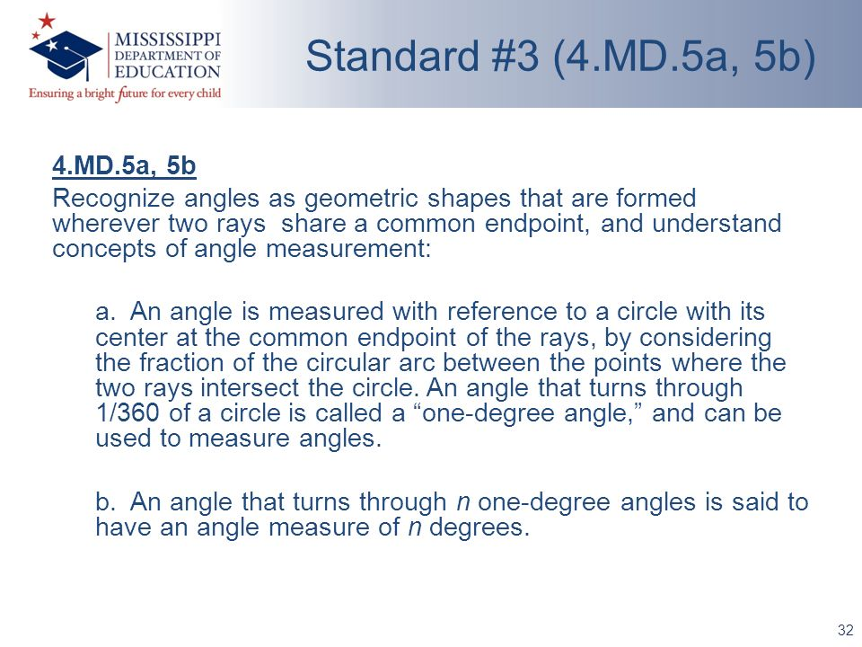 4.MD.5a, 5b Recognize angles as geometric shapes that are formed wherever two rays share a common endpoint, and understand concepts of angle measureme