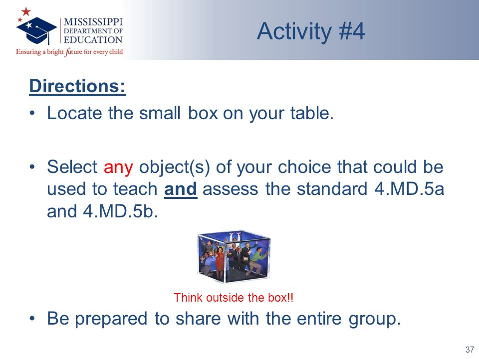 Directions: Locate the small box on your table. Select any object(s) of your choice that could be used to teach and assess the standard 4.MD.5a and 4.