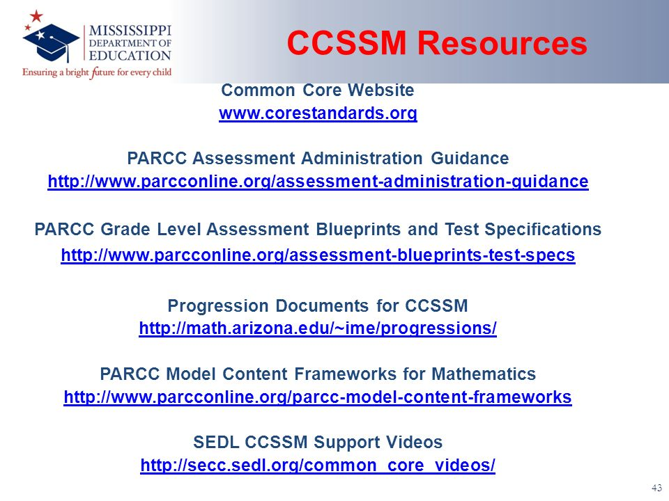 CCSSM Resources 43 Common Core Website www.corestandards.org PARCC Assessment Administration Guidance http://www.parcconline.org/assessment-administra