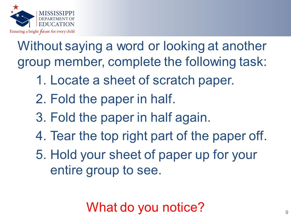 9 Without saying a word or looking at another group member, complete the following task: 1.Locate a sheet of scratch paper. 2.Fold the paper in half.
