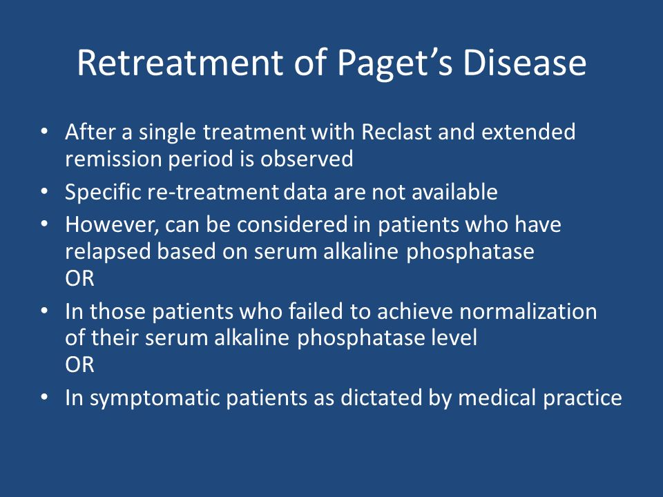Retreatment of Pagets Disease After a single treatment with Reclast and extended remission period is observed Specific re-treatment data are not available However, can be considered in patients who have relapsed based on serum alkaline phosphatase OR In those patients who failed to achieve normalization of their serum alkaline phosphatase level OR In symptomatic patients as dictated by medical practice