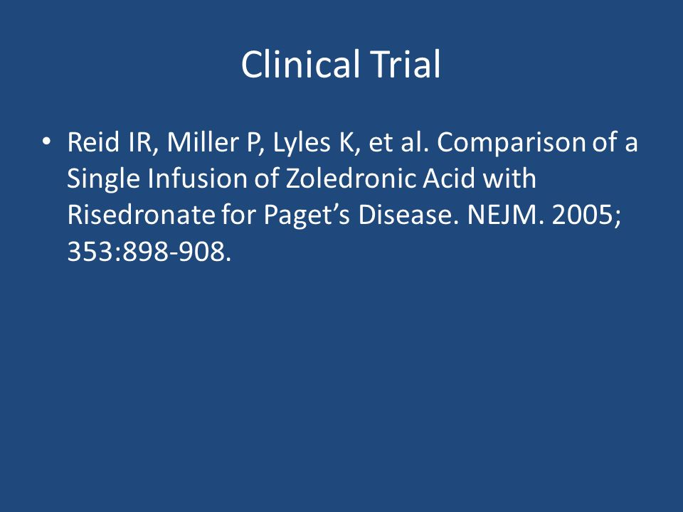 Clinical Trial Reid IR, Miller P, Lyles K, et al. Comparison of a Single Infusion of Zoledronic Acid with Risedronate for Pagets Disease. NEJM. 2005;