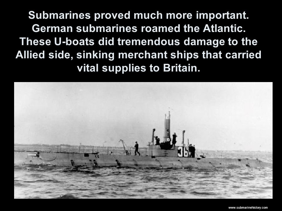Submarines proved much more important. German submarines roamed the Atlantic.