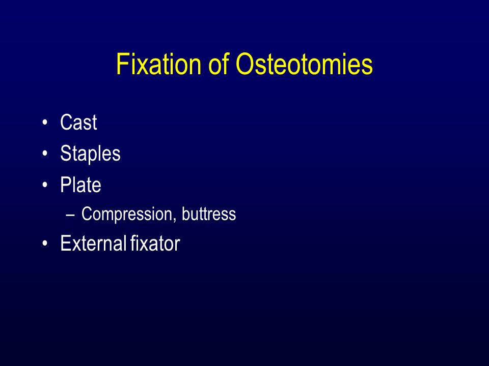 Fixation of Osteotomies Cast Staples Plate –Compression, buttress External fixator