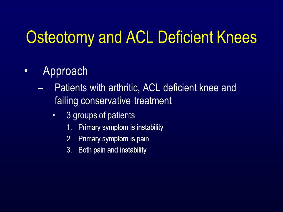 Osteotomy and ACL Deficient Knees Approach –Patients with arthritic, ACL deficient knee and failing conservative treatment 3 groups of patients 1.Prim