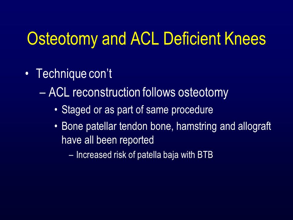 Osteotomy and ACL Deficient Knees Technique cont –ACL reconstruction follows osteotomy Staged or as part of same procedure Bone patellar tendon bone,