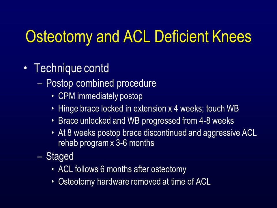 Osteotomy and ACL Deficient Knees Technique contd –Postop combined procedure CPM immediately postop Hinge brace locked in extension x 4 weeks; touch W