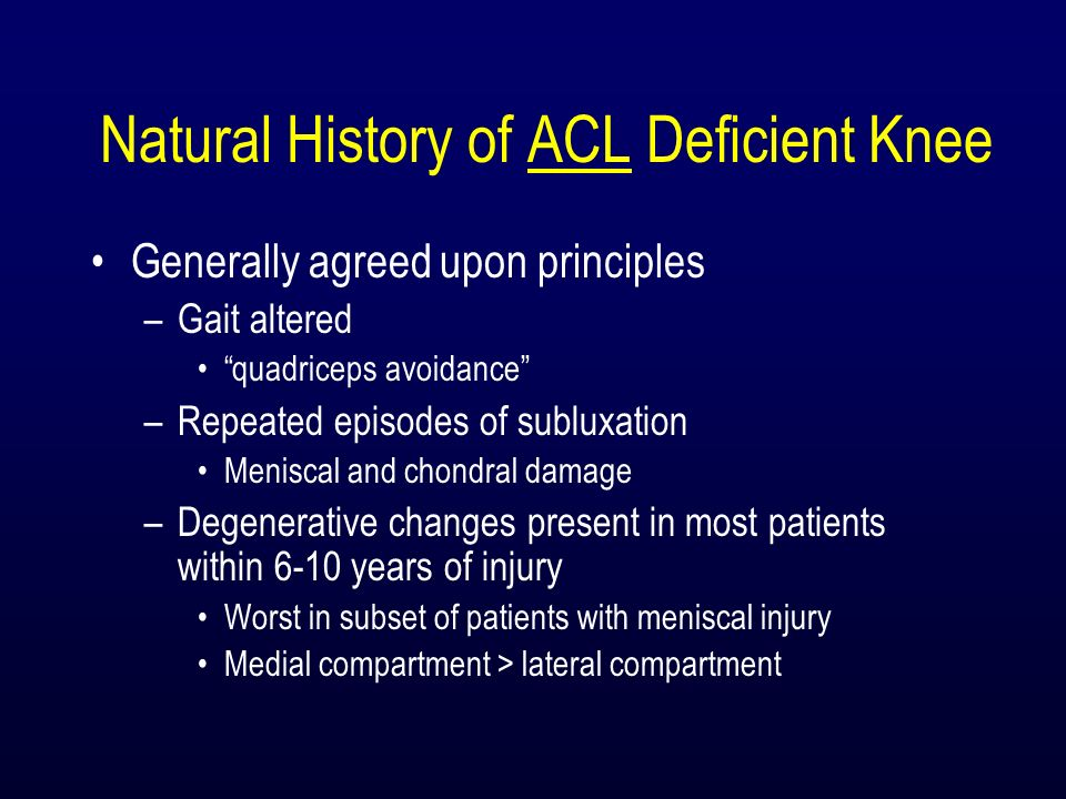 Natural History of ACL Deficient Knee Generally agreed upon principles –Gait altered quadriceps avoidance –Repeated episodes of subluxation Meniscal a