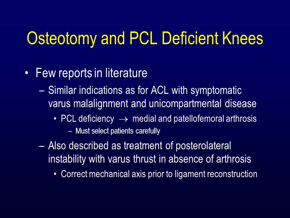 Osteotomy and PCL Deficient Knees Few reports in literature –Similar indications as for ACL with symptomatic varus malalignment and unicompartmental d
