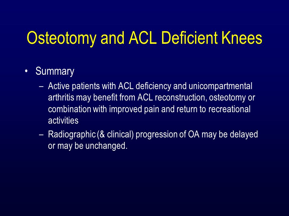 Osteotomy and ACL Deficient Knees Summary –Active patients with ACL deficiency and unicompartmental arthritis may benefit from ACL reconstruction, ost