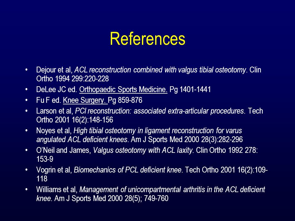 References Dejour et al, ACL reconstruction combined with valgus tibial osteotomy. Clin Ortho 1994 299:220-228 DeLee JC ed. Orthopaedic Sports Medicin