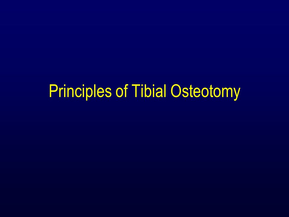 Principles of Tibial Osteotomy Level of Tibial Osteotomy –Above the tubercle (most common) High healing rates Limited degree of correction –Below the tubercle Greater range of correction More bone proximally for fixation Lower healing rates