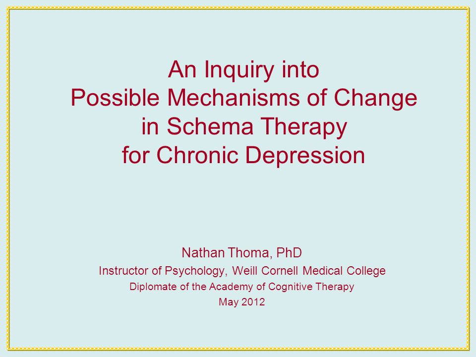 An Inquiry into Possible Mechanisms of Change in Schema Therapy for Chronic Depression Nathan Thoma, PhD Instructor of Psychology, Weill Cornell Medical College Diplomate of the Academy of Cognitive Therapy May 2012