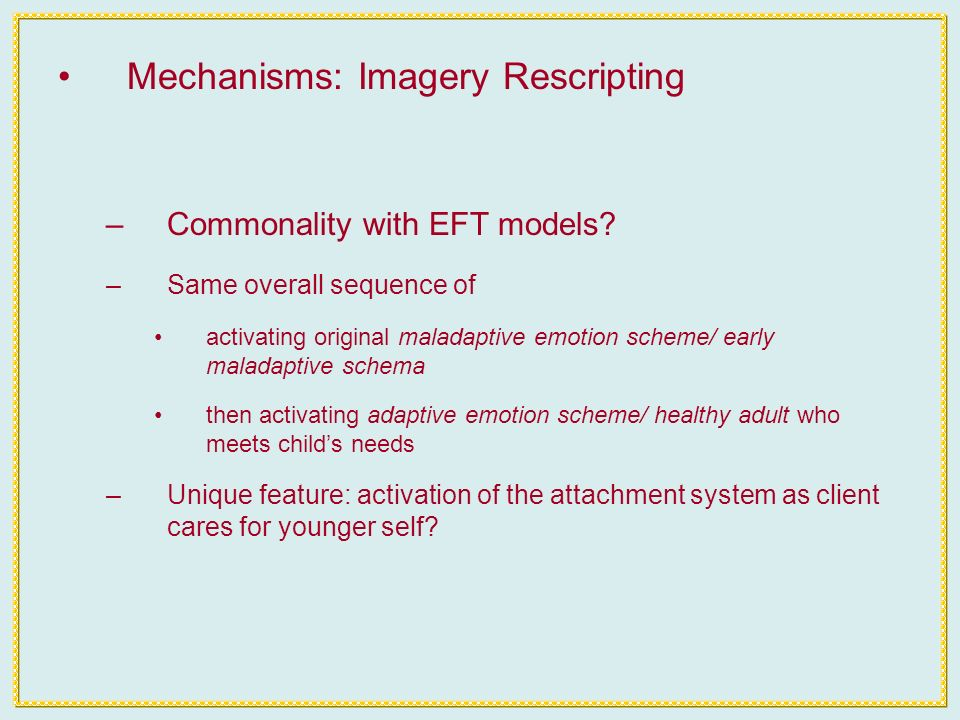 Mechanisms: Imagery Rescripting –Commonality with EFT models.