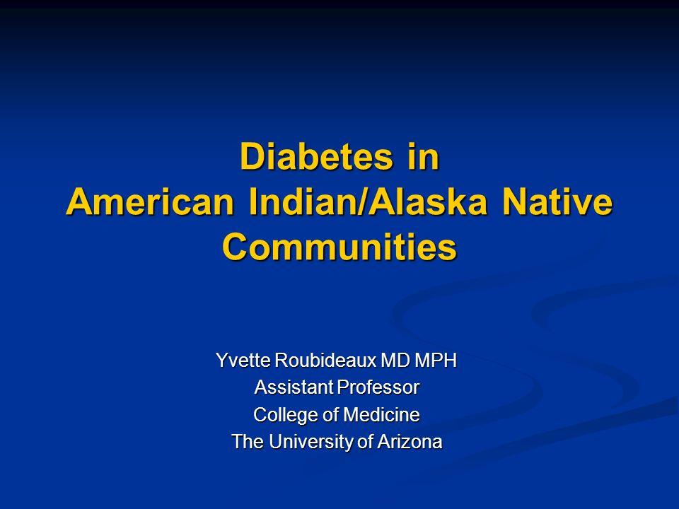 Diabetes in American Indian/Alaska Native Communities Yvette Roubideaux MD MPH Assistant Professor College of Medicine The University of Arizona