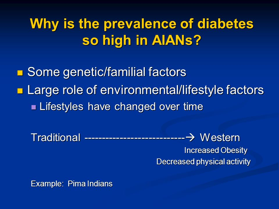 Why is the prevalence of diabetes so high in AIANs? Some genetic/familial factors Some genetic/familial factors Large role of environmental/lifestyle