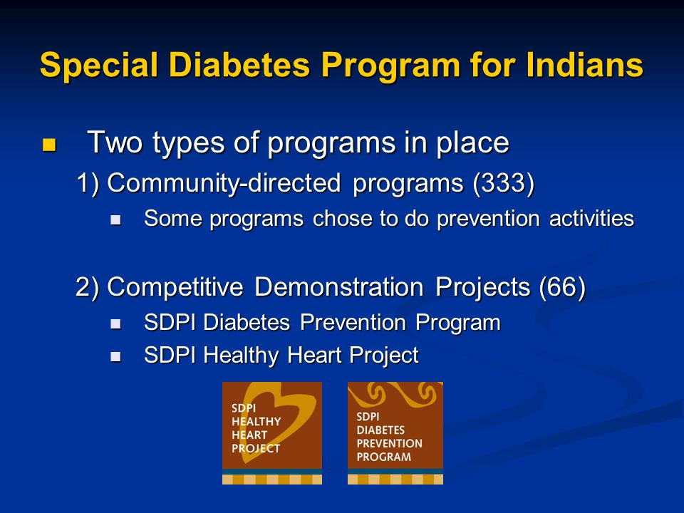 Special Diabetes Program for Indians Two types of programs in place Two types of programs in place 1) Community-directed programs (333) Some programs