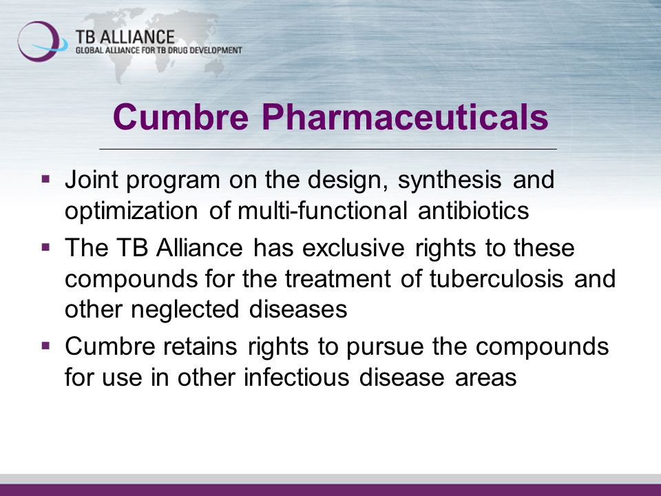 Cumbre Pharmaceuticals Joint program on the design, synthesis and optimization of multi-functional antibiotics The TB Alliance has exclusive rights to these compounds for the treatment of tuberculosis and other neglected diseases Cumbre retains rights to pursue the compounds for use in other infectious disease areas