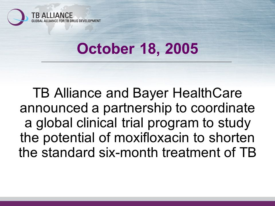 October 18, 2005 TB Alliance and Bayer HealthCare announced a partnership to coordinate a global clinical trial program to study the potential of moxifloxacin to shorten the standard six-month treatment of TB