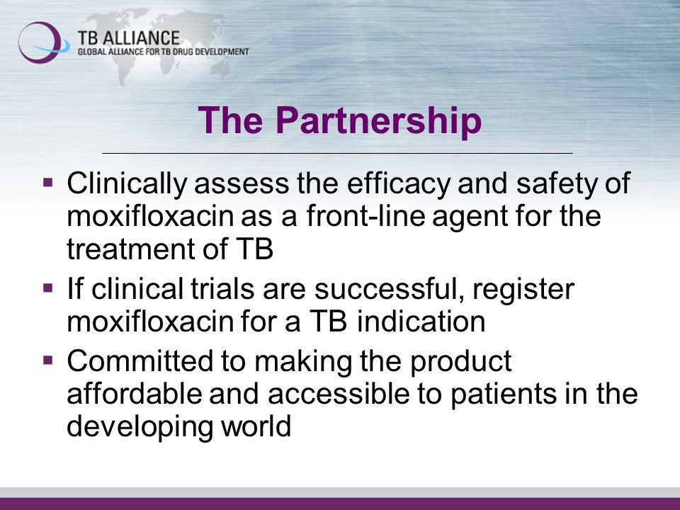 The Partnership Clinically assess the efficacy and safety of moxifloxacin as a front-line agent for the treatment of TB If clinical trials are successful, register moxifloxacin for a TB indication Committed to making the product affordable and accessible to patients in the developing world