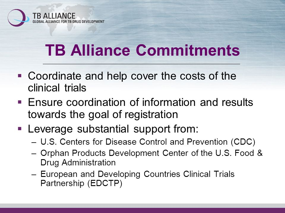 TB Alliance Commitments Coordinate and help cover the costs of the clinical trials Ensure coordination of information and results towards the goal of registration Leverage substantial support from: –U.S.