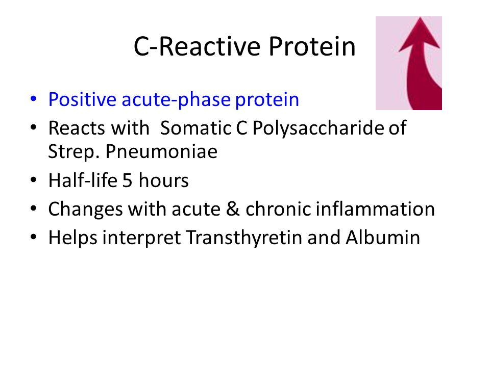 C-Reactive Protein Positive acute-phase protein Reacts with Somatic C Polysaccharide of Strep. Pneumoniae Half-life 5 hours Changes with acute & chron