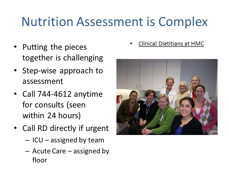Nutrition Assessment is Complex Putting the pieces together is challenging Step-wise approach to assessment Call 744-4612 anytime for consults (seen within 24 hours) Call RD directly if urgent – ICU – assigned by team – Acute Care – assigned by floor Clinical Dietitians at HMC