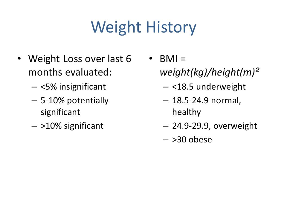 Weight History Weight Loss over last 6 months evaluated: – <5% insignificant – 5-10% potentially significant – >10% significant BMI = weight(kg)/height(m) ² – <18.5 underweight – 18.5-24.9 normal, healthy – 24.9-29.9, overweight – >30 obese