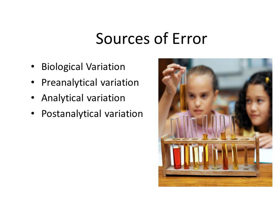 Sources of Error Biological Variation Preanalytical variation Analytical variation Postanalytical variation
