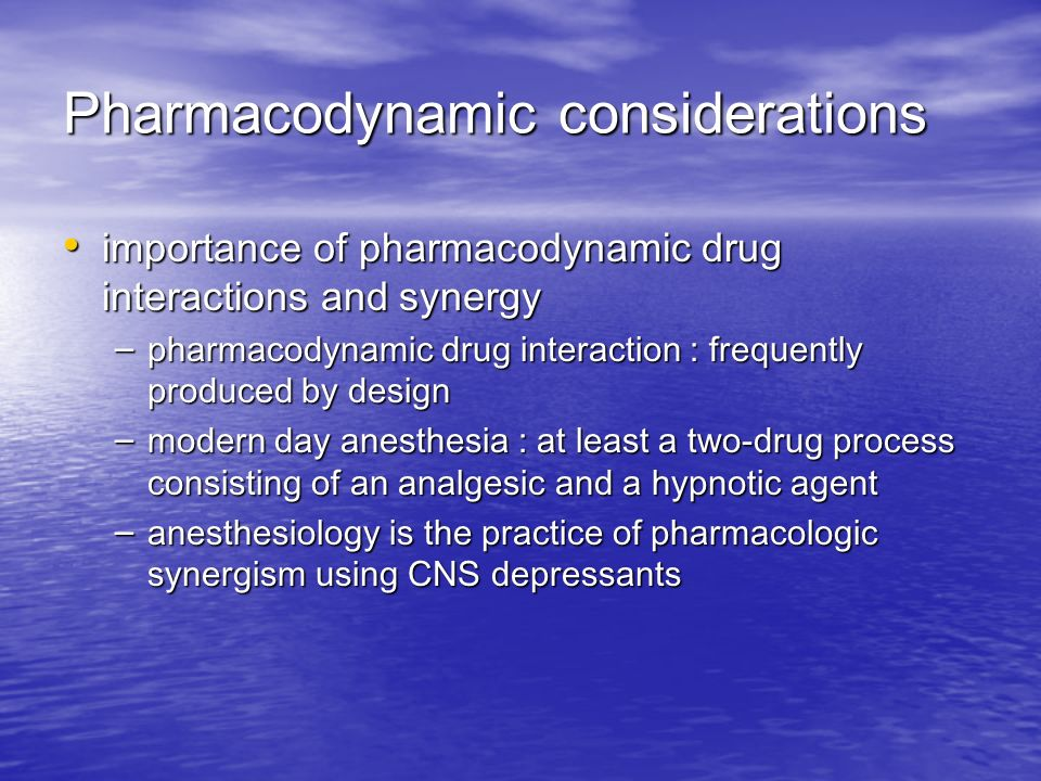 Pharmacodynamic considerations importance of pharmacodynamic drug interactions and synergy importance of pharmacodynamic drug interactions and synergy – pharmacodynamic drug interaction : frequently produced by design – modern day anesthesia : at least a two-drug process consisting of an analgesic and a hypnotic agent – anesthesiology is the practice of pharmacologic synergism using CNS depressants