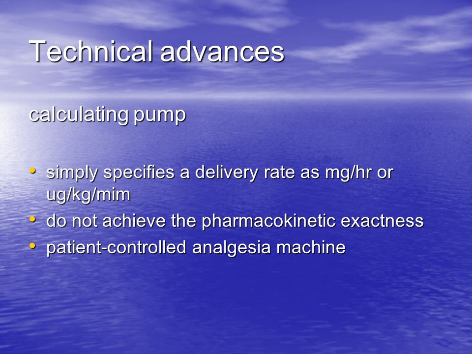 Technical advances calculating pump simply specifies a delivery rate as mg/hr or ug/kg/mim simply specifies a delivery rate as mg/hr or ug/kg/mim do not achieve the pharmacokinetic exactness do not achieve the pharmacokinetic exactness patient-controlled analgesia machine patient-controlled analgesia machine
