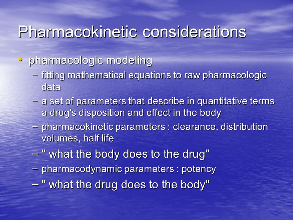 Pharmacokinetic considerations pharmacologic modeling pharmacologic modeling – fitting mathematical equations to raw pharmacologic data – a set of parameters that describe in quantitative terms a drug s disposition and effect in the body – pharmacokinetic parameters : clearance, distribution volumes, half life – what the body does to the drug – pharmacodynamic parameters : potency – what the drug does to the body
