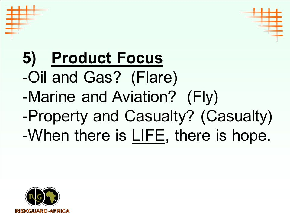 5)Product Focus -Oil and Gas? (Flare) -Marine and Aviation? (Fly) -Property and Casualty? (Casualty) -When there is LIFE, there is hope.