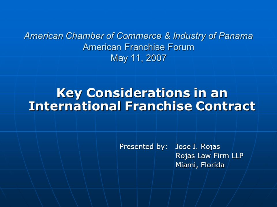 American Chamber of Commerce & Industry of Panama American Franchise Forum May 11, 2007 Key Considerations in an International Franchise Contract Presented by: Jose I.