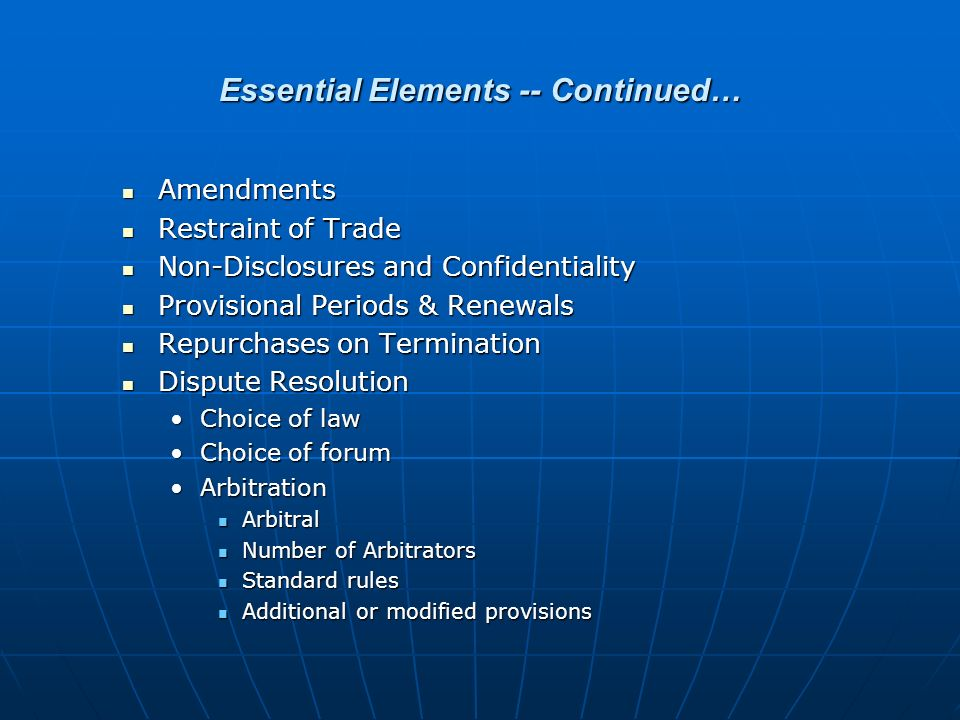 Essential Elements -- Continued… Amendments Amendments Restraint of Trade Restraint of Trade Non-Disclosures and Confidentiality Non-Disclosures and Confidentiality Provisional Periods & Renewals Provisional Periods & Renewals Repurchases on Termination Repurchases on Termination Dispute Resolution Dispute Resolution Choice of lawChoice of law Choice of forumChoice of forum ArbitrationArbitration Arbitral Arbitral Number of Arbitrators Number of Arbitrators Standard rules Standard rules Additional or modified provisions Additional or modified provisions