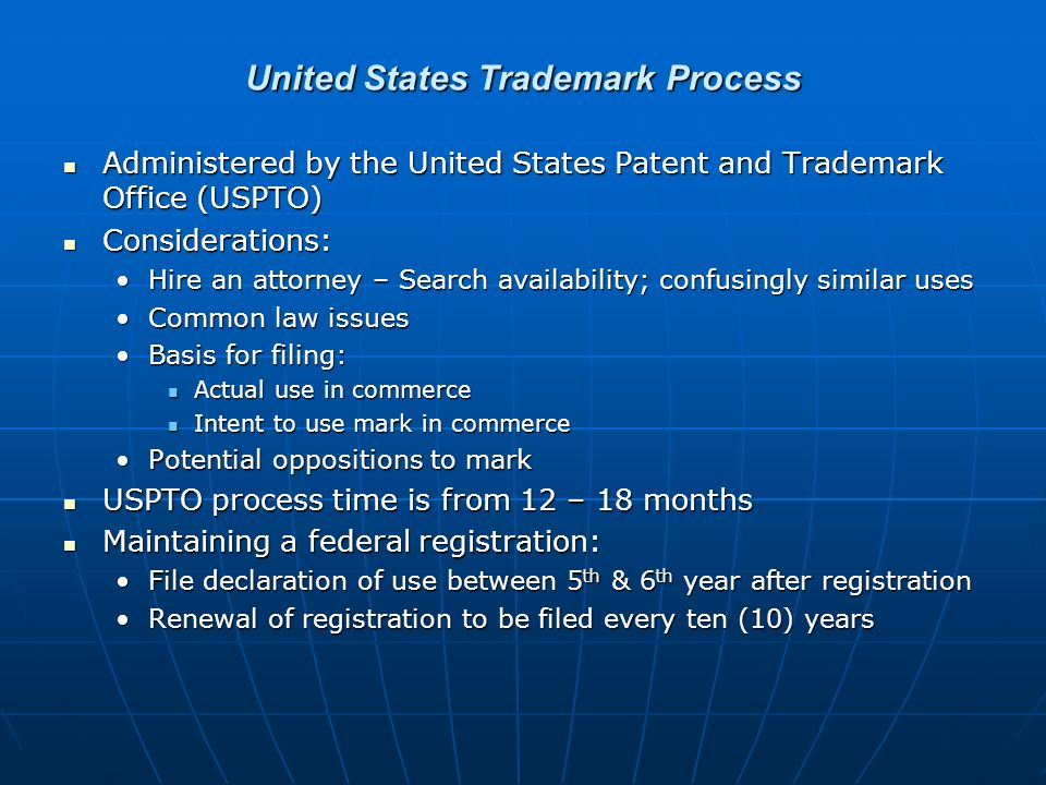 United States Trademark Process Administered by the United States Patent and Trademark Office (USPTO) Administered by the United States Patent and Trademark Office (USPTO) Considerations: Considerations: Hire an attorney – Search availability; confusingly similar usesHire an attorney – Search availability; confusingly similar uses Common law issuesCommon law issues Basis for filing:Basis for filing: Actual use in commerce Actual use in commerce Intent to use mark in commerce Intent to use mark in commerce Potential oppositions to markPotential oppositions to mark USPTO process time is from 12 – 18 months USPTO process time is from 12 – 18 months Maintaining a federal registration: Maintaining a federal registration: File declaration of use between 5 th & 6 th year after registrationFile declaration of use between 5 th & 6 th year after registration Renewal of registration to be filed every ten (10) yearsRenewal of registration to be filed every ten (10) years