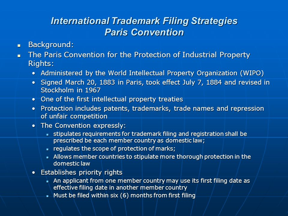 International Trademark Filing Strategies Paris Convention Background: Background: The Paris Convention for the Protection of Industrial Property Rights: The Paris Convention for the Protection of Industrial Property Rights: Administered by the World Intellectual Property Organization (WIPO)Administered by the World Intellectual Property Organization (WIPO) Signed March 20, 1883 in Paris, took effect July 7, 1884 and revised in Stockholm in 1967Signed March 20, 1883 in Paris, took effect July 7, 1884 and revised in Stockholm in 1967 One of the first intellectual property treatiesOne of the first intellectual property treaties Protection includes patents, trademarks, trade names and repression of unfair competitionProtection includes patents, trademarks, trade names and repression of unfair competition The Convention expressly:The Convention expressly: stipulates requirements for trademark filing and registration shall be prescribed be each member country as domestic law; stipulates requirements for trademark filing and registration shall be prescribed be each member country as domestic law; regulates the scope of protection of marks; regulates the scope of protection of marks; Allows member countries to stipulate more thorough protection in the domestic law Allows member countries to stipulate more thorough protection in the domestic law Establishes priority rightsEstablishes priority rights An applicant from one member country may use its first filing date as effective filing date in another member country An applicant from one member country may use its first filing date as effective filing date in another member country Must be filed within six (6) months from first filing Must be filed within six (6) months from first filing