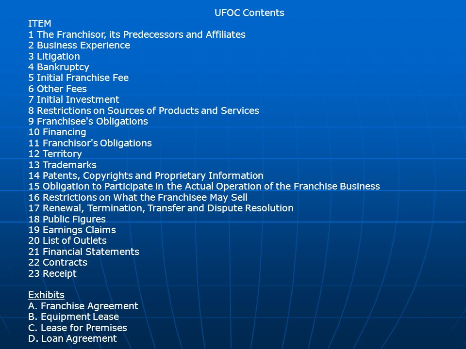 UFOC Contents ITEM 1 The Franchisor, its Predecessors and Affiliates 2 Business Experience 3 Litigation 4 Bankruptcy 5 Initial Franchise Fee 6 Other Fees 7 Initial Investment 8 Restrictions on Sources of Products and Services 9 Franchisee s Obligations 10 Financing 11 Franchisor s Obligations 12 Territory 13 Trademarks 14 Patents, Copyrights and Proprietary Information 15 Obligation to Participate in the Actual Operation of the Franchise Business 16 Restrictions on What the Franchisee May Sell 17 Renewal, Termination, Transfer and Dispute Resolution 18 Public Figures 19 Earnings Claims 20 List of Outlets 21 Financial Statements 22 Contracts 23 Receipt Exhibits A.