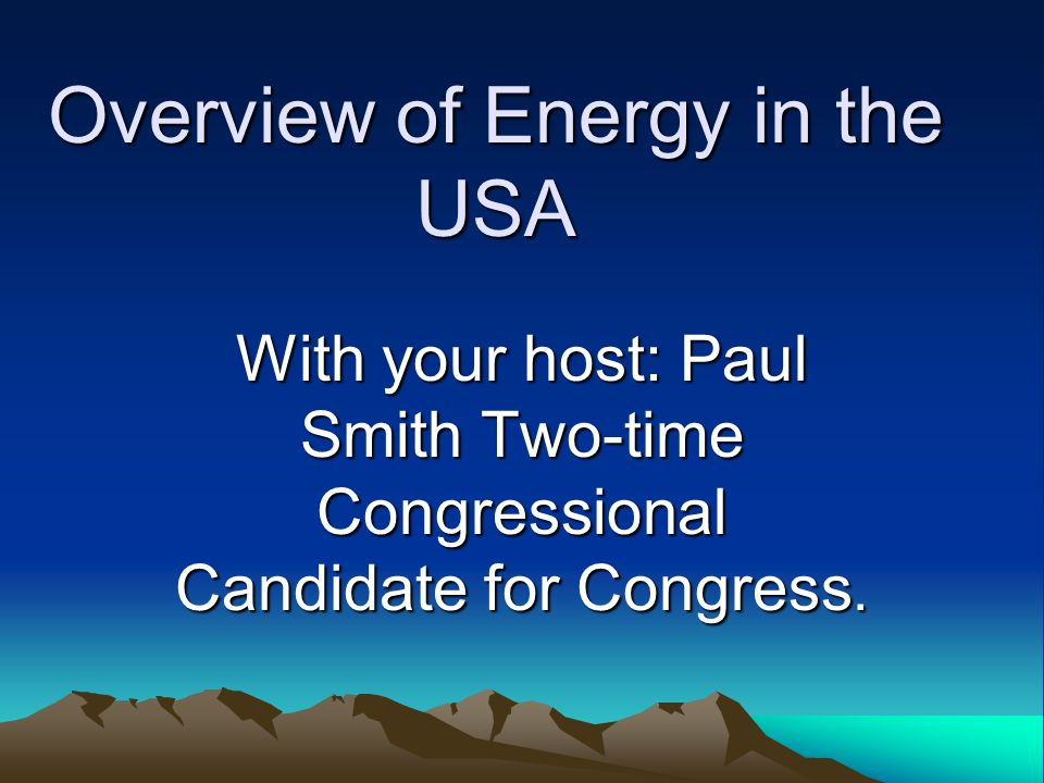 Overview of Energy in the USA With your host: Paul Smith Two-time Congressional Candidate for Congress.