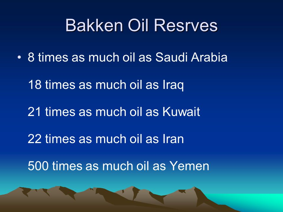 Bakken Oil Resrves 8 times as much oil as Saudi Arabia 18 times as much oil as Iraq 21 times as much oil as Kuwait 22 times as much oil as Iran 500 times as much oil as Yemen