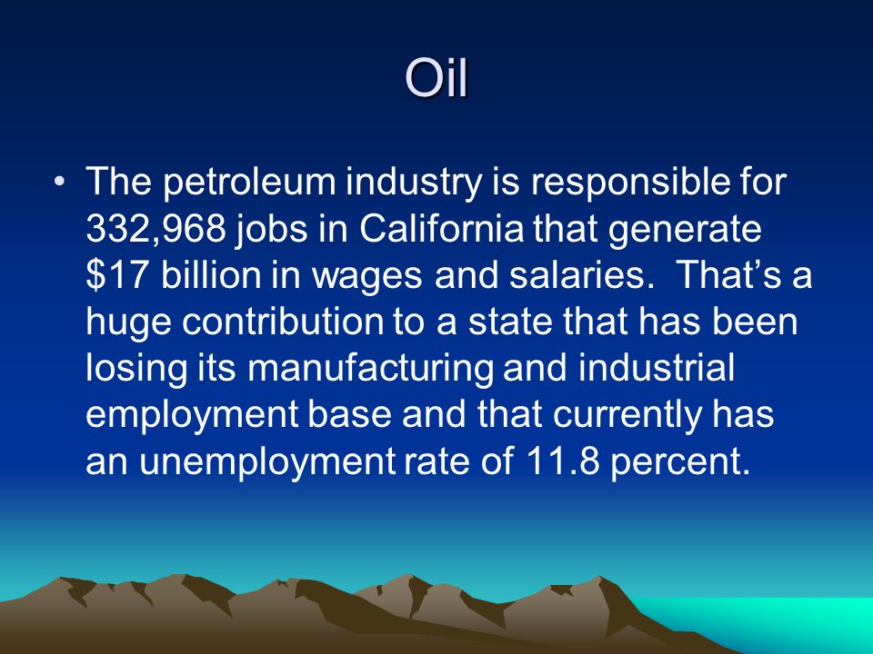 Oil The petroleum industry is responsible for 332,968 jobs in California that generate $17 billion in wages and salaries.
